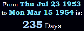 July 23rd 1953 to March 15th 1954 is 235 days
