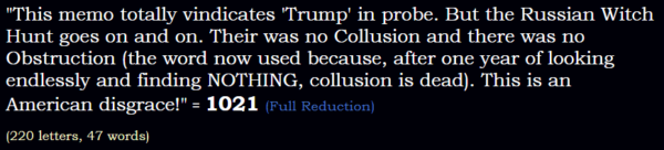 """""""This memo totally vindicates 'Trump' in probe. But the Russian Witch Hunt goes on and on. Their was no Collusion and there was no Obstruction (the word now used because, after one year of looking endlessly and finding NOTHING, collusion is dead). This is an American disgrace!"""" = 1021 (Full Reduction)"""
